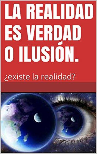 LA REALIDAD ES VERDAD O ILUSIÓN.: ¿existe la realidad? de [L
