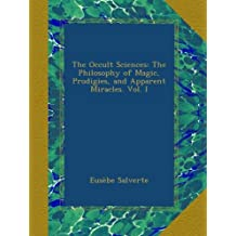 The Occult Sciences: The Philosophy of Magic, Prodigies, and Apparent Miracles. Vol. I