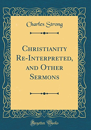 Christianity Re-Interpreted, and Other Sermons (Classic Reprint)