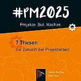 #PM 2025 – Projekte. Gut. Machen.: 7 Thesen zur Zukunft der Projektarbeit