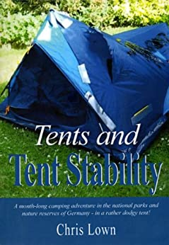 Tents and Tent Stability: A Month-Long Camping Adventure In Germany - In a Rather Dodgy Tent! by [Lown, Chris]
