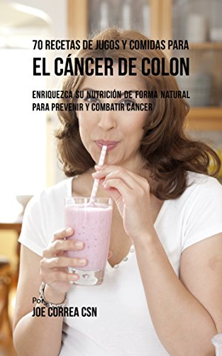 Descargar Libro 70 Recetas de Jugos y Comidas Para el Cáncer de Colon: Enriquezca Su Nutrición de Forma Natural para Prevenir y Combatir Cáncer de Joe Correa CSN