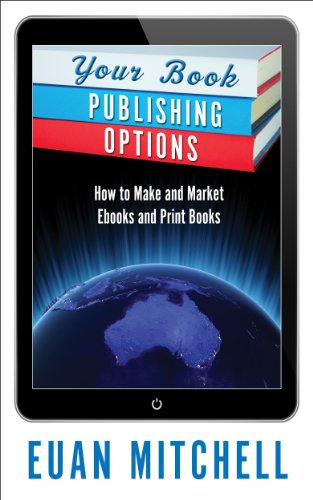 Your Book Publishing Options: How to Make and Market Ebooks and Print Books