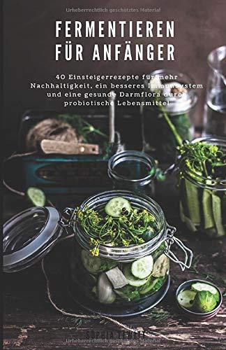 Fermentieren für Anfänger: 40 Einsteigerrezepte für mehr Nachhaltigkeit, ein besseres Immunsystem und eine bessere Darmflora durch probiotische Lebensmittel