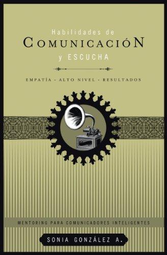 Habilidades de comunicación y escucha: Empatía + alto nivel + resultados (Mentoring Para Comunicadores Inteligentes) por Sonia González A.