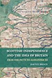 Scottish Independence and the Idea of Britain: From the Picts to Alexander III - Dauvit Broun