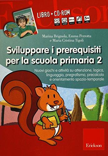 Sviluppare i prerequisiti per la scuola primaria. Nuovi giochi e attivit su attenzione, logica, linguaggio, pregrafismo, precalcolo... 2 CD-ROM. Con libro