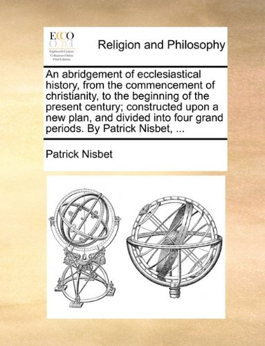 An abridgement of ecclesiastical history, from the commencement of christianity, to the beginning of the present century; constructed upon a new plan, ... four grand periods. By Patrick Nisbet, ...