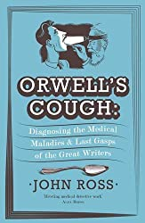 Orwell's Cough: Diagnosing the Medical Maladies and Last Gasps of the Great Writers by John Ross (2013-11-07)
