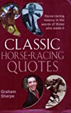 Classic Horse-Racing Quotes: Horse-racing History in the Words of Those Who Made It