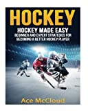 Hockey: Hockey Made Easy: Beginner and Expert Strategies For Becoming A Better Hockey Player (Hockey Training Drills Offense & Defensive Development For Beginner and Expert Sports Competition) by Ace McCloud (2016-08-17)