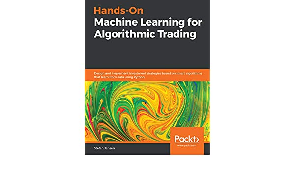 Hands-On Machine Learning for Algorithmic Trading: Design and