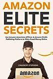 Amazon Elite Secrets: Use Amazon Associates Affiliate & Amazon Kindle Publishing Platform to Make Good Money Online