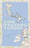 Come trasferirsi a Londra: La Guida e-book perfetta per chi vuole cambiare vita da solo o con la famiglia!
