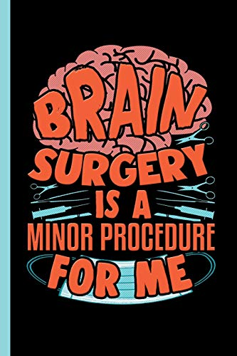 Brain Surgery Is A Minor Procedure For Me: Notebook & Journal Or Diary For Neuro Surgeons - Take Your Notes Or Gift It To Colleagues, Wide Ruled Paper (120 Pages, 6x9