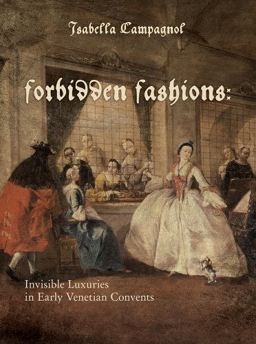 Forbidden Fashions: Invisible Luxuries in Early Venetian Convents (Costume Society of America Series) by Isabella Campagnol (America Costume Of Society Serie)