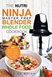 The Nutri Ninja Master Prep Blender Whole Food Cookbook: 101 Delicious Soups, Spreads, Entrees, Desserts & Cocktails For Your Ninja Pro, Kitchen System ... and Ninja Kitchen System Cookbooks Book 2)