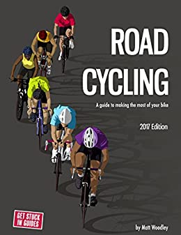 Road Cycling: A Guide To Making The Most Of Your Bike: 2017 Edition by [Woodley, Matt]