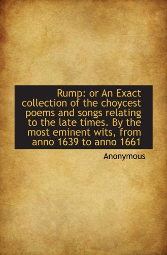 Rump: or An Exact collection of the choycest poems and songs relating to the late times. By the most