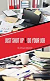 Just Shut Up and Do Your Job: Real life tips and strategies for those who feel overworked, overwhelmed and underpaid