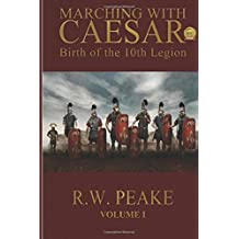 Marching With Caesar: Birth of the 10th Legion: Volume 1 by R. W. Peake (2014-01-16)