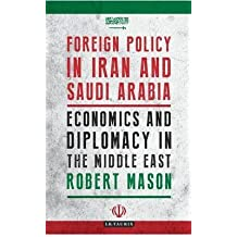 [(Foreign Policy in Iran and Saudi Arabia : Economics and Diplomacy in the Middle East)] [By (author) Robert Mason] published on (December, 2014)