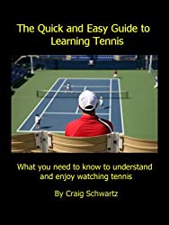The Quick and Easy Guide to Learning Tennis: What you need to know to understand and enjoy watching tennis (English Edition)