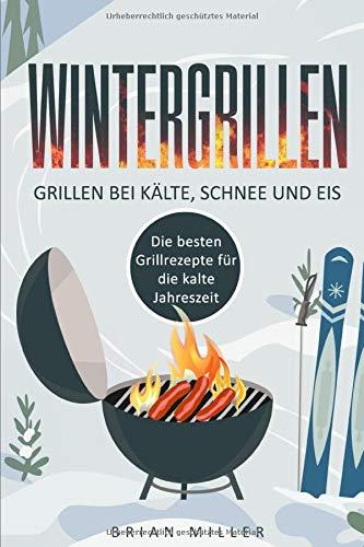 Wintergrillen - Grillen bei Kälte, Schnee und Eis: Die besten Grillrezepte für die kalte Jahreszeit