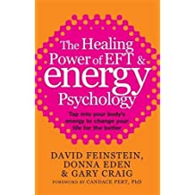 The Healing Power of EFT & Energy Psychology : Tap into your body's energy to change your life for the better