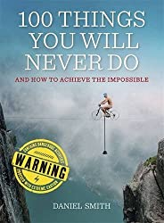 100 Things You Will Never Do: And How to Achieve the Impossible by Daniel Smith (2013-11-07)