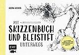 Mit Skizzenbuch und Bleistift unterwegs: Anleitungen, Techniken und Tipps zum erfolgreichen Zeichnen