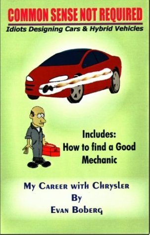 Common Sense Not Required: Idiots Designing Cars & Hybrid Vehicles, My Career With Chrysler, Includes How To Find a Good Mechanic by Evan Boberg (2004-02-05)