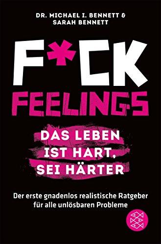 Fuck Feelings – Das Leben ist hart, sei härter: Der erste gnadenlos realistische Ratgeber für alle unlösbaren Probleme