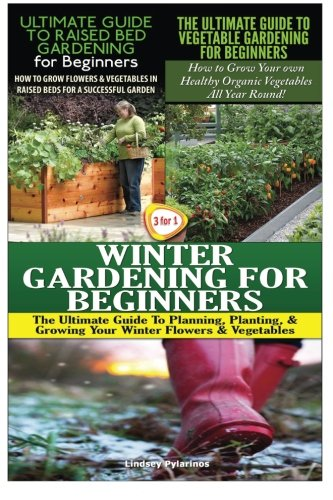The Ultimate Guide to Raised Bed Gardening for Beginners & The Ultimate Guide to Vegetable Gardening for Beginners & Winter Gardening for Beginners: Volume 15 (Gardening Box Set)