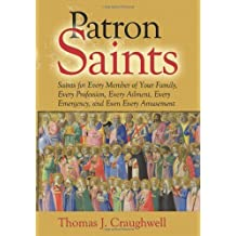 Patron Saints: Saints for Every Member of Your Family, Every Profession, Every Ailment, Every Emergency, and Even Every Amusement by Thomas J. Craughwell (2011-09-02)