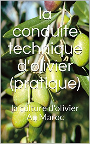 la conduite technique d'olivier (pratique) : la culture d'olivier Au Maroc (French Edition)