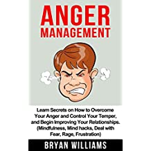 Anger Management: Learn Secrets on How to Overcome Your Anger and Control Your Temper, and Begin Improving Your Relationships. (Mindfullness, Mind Hacks, ... (Emotional Mastery Book 1) (English Edition)