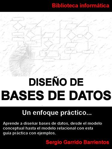 Diseño de Bases de Datos - Un enfoque práctico: Aprende a diseñar bases de datos desde el modelo conceptual hasta el modelo relacional con esta guía práctica con ejemplos por Sergio Garrido Barrientos