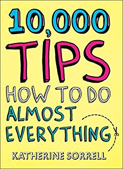 10,000 Tips: How to Do Almost Everything by [Sorrell, Katherine]