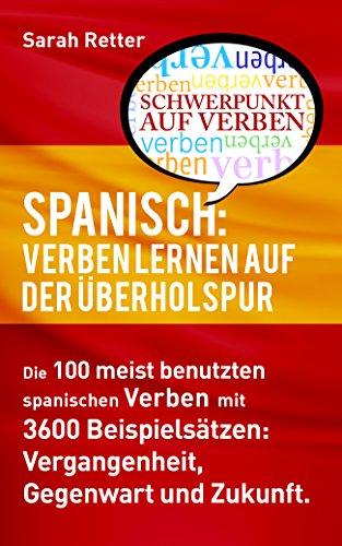 SPANISCH: VERBEN LERNEN AUF DER ÜBERHOLSPUR: Die 100 meist benutzten spanischen Verben mit 3600 Beispielsätzen: Vergangenheit, Gegenwart und Zukunft