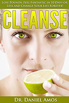 Cleanse: Lose Pounds, Feel Fantastic in 10 Days or Less and Change Your Life Forever! (10 day green smoothie cleanse, cleanse recipes) (10 day green smoothie ... cleanse recipes, 10 day detox diet) by [Amos, Dr. Daniel]