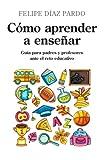 Cómo aprender a enseñar: Guía para padres y profesores ante el reto educativo (Educativa)