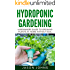 Hydroponics : A Beginners Guide To Growing Food Without Soil: Grow Delicious Fruits And Vegetables Hydroponically In Your Home (Inspiring Gardening Ideas Book 4) (English Edition)