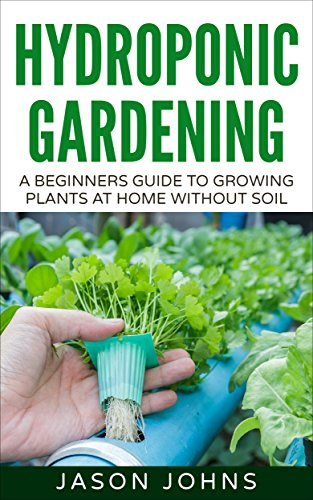 Hydroponics : A Beginners Guide To Growing Food Without Soil: Grow Delicious Fruits And Vegetables Hydroponically In Your Home (Inspiring Gardening Ideas Book 4)