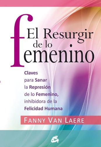 El resurgir de lo femenino: Claves para sanar la represión de lo femenino, inhibidora de la felicidad humana (Taller de la Hechicera) por Fanny Van Laere