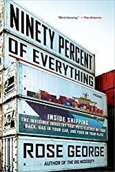 Ninety Percent of Everything: Inside Shipping, the Invisible Industry That Puts Clothes on Your Back, Gas in Your Car, and Food on Your Plate by Rose George (2014-09-09)