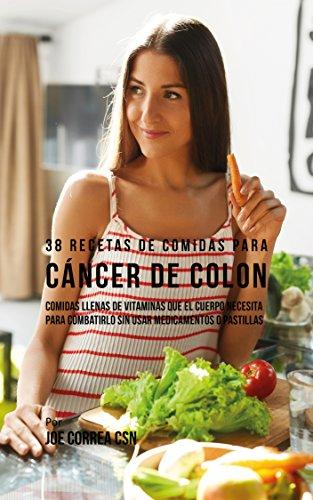 38 Recetas de Comidas Para Cáncer de Colon: Comidas Llenas de Vitaminas Que El Cuerpo Necesita Para Combatirlo Sin Usar Medicamentos o Pastillas por Joe Correa