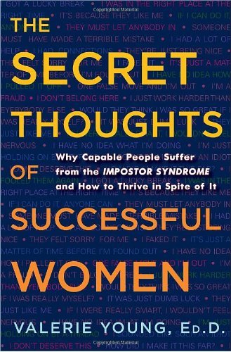 By Valerie Young The Secret Thoughts of Successful Women: Why Capable People Suffer from the Impostor Syndrome and How to Thrive in Spite of It