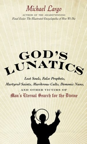 God's Lunatics: Lost Souls, False Prophets, Martyred Saints, Murderous Cults, Demonic Nuns, and Other Victims of Man's Eternal Search for the Divine by Michael Largo (1-Jul-2010) Paperback