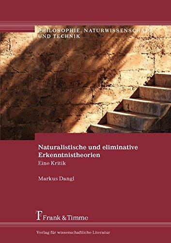 Naturalistische und eliminative Erkenntnistheorien: Eine Kritik (Philosophie, Naturwissenschaft und Technik)